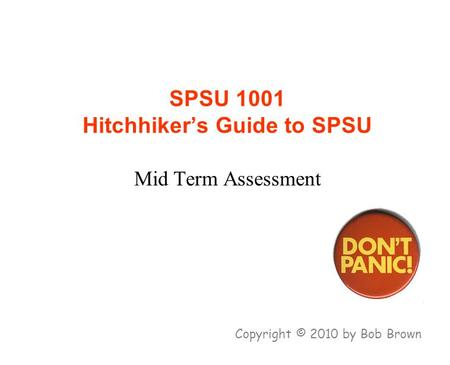 SPSU 1001 Hitchhiker's Guide to SPSU Mid Term Assessment Copyright © 2010 by Bob Brown.