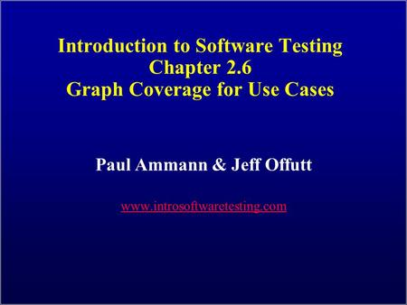 Introduction to Software Testing Chapter 2.6 Graph Coverage for Use Cases Paul Ammann & Jeff Offutt www.introsoftwaretesting.com.