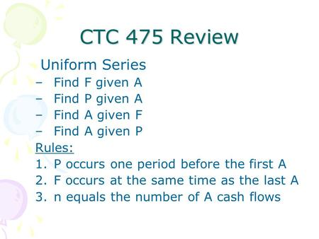 CTC 475 Review Uniform Series –Find F given A –Find P given A –Find A given F –Find A given P Rules: 1.P occurs one period before the first A 2.F occurs.