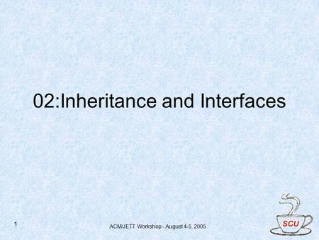 ACM/JETT Workshop - August 4-5, 2005 1 02:Inheritance and Interfaces.
