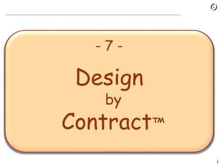 1 - 7 - Design by Contract ™. 2 Design by Contract A discipline of analysis, design, implementation, management.