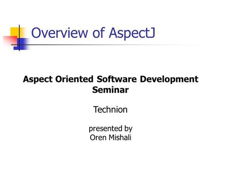 Overview of AspectJ Aspect Oriented Software Development Seminar Technion presented by Oren Mishali.