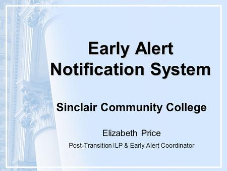 Early Alert Notification System Sinclair Community College Elizabeth Price Post-Transition ILP & Early Alert Coordinator.