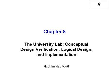 8 Chapter 8 The University Lab: Conceptual Design Verification, Logical Design, and Implementation Hachim Haddouti.
