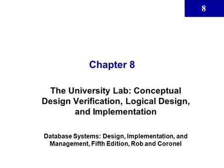 8 Chapter 8 The University Lab: Conceptual Design Verification, Logical Design, and Implementation Database Systems: Design, Implementation, and Management,