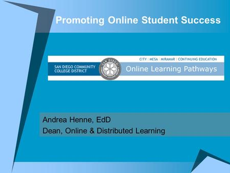 Promoting Online Student Success Andrea Henne, EdD Dean, Online & Distributed Learning.