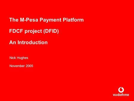 The M-Pesa Payment Platform FDCF project (DFID) An Introduction Nick Hughes November 2005.