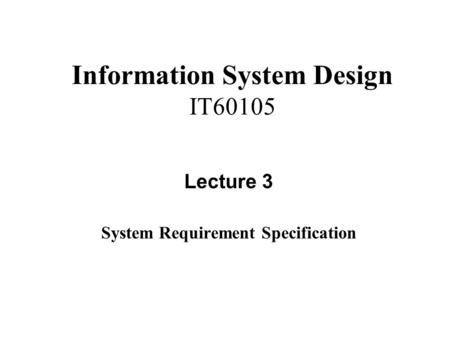 Information System Design IT60105 Lecture 3 System Requirement Specification.