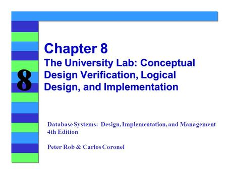 8 8 Chapter 8 The University Lab: Conceptual Design Verification, Logical Design, and Implementation Database Systems: Design, Implementation, and Management.