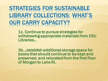 1c. Continue to pursue strategies for withdrawing appropriate materials from CSU Libraries… 3b…establish additional storage space for books that should.