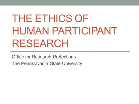 THE ETHICS OF HUMAN PARTICIPANT RESEARCH Office for Research Protections The Pennsylvania State University.