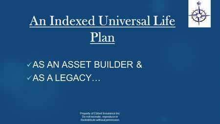 An Indexed Universal Life Plan AS AN ASSET BUILDER & AS A LEGACY… Property of Ebbert Insurance Inc. Do not recreate, reproduce or Redistribute without.
