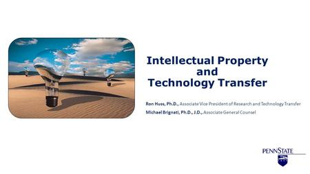Intellectual Property and Technology Transfer Ron Huss, Ph.D., Associate Vice President of Research and Technology Transfer Michael Brignati, Ph.D., J.D.,