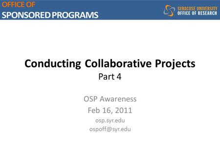 Conducting Collaborative Projects Part 4 OSP Awareness Feb 16, 2011 osp.syr.edu