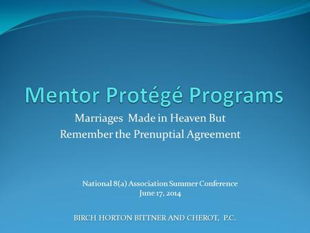 Marriages Made in Heaven But Remember the Prenuptial Agreement BIRCH HORTON BITTNER AND CHEROT, P.C. National 8(a) Association Summer Conference June 17,