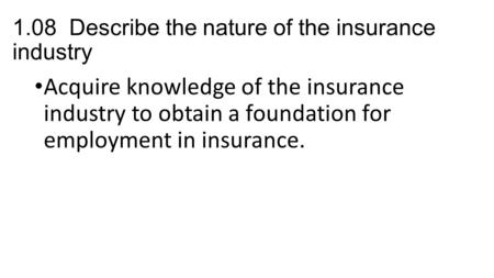 1.08 Describe the nature of the insurance industry Acquire knowledge of the insurance industry to obtain a foundation for employment in insurance.