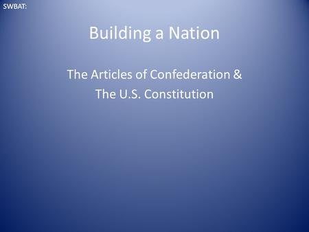 Building a Nation The Articles of Confederation & The U.S. Constitution SWBAT:
