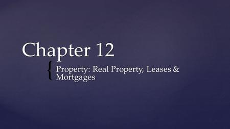 { Chapter 12 Property: Real Property, Leases & Mortgages.