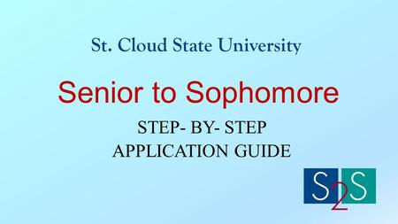 Senior to Sophomore STEP- BY- STEP APPLICATION GUIDE St. Cloud State University.