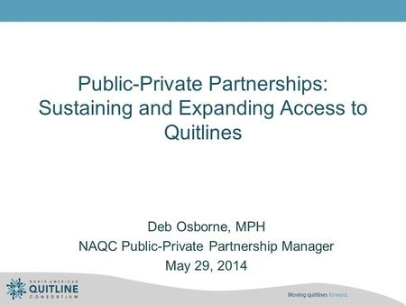 Public-Private Partnerships: Sustaining and Expanding Access to Quitlines Deb Osborne, MPH NAQC Public-Private Partnership Manager May 29, 2014.