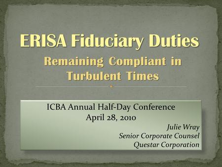 Remaining Compliant in Turbulent Times ICBA Annual Half-Day Conference April 28, 2010 Julie Wray Senior Corporate Counsel Questar Corporation.
