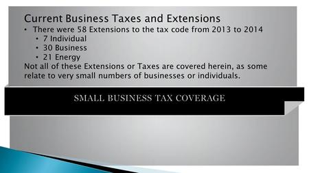 SMALL BUSINESS TAX COVERAGE Current Business Taxes and Extensions There were 58 Extensions to the tax code from 2013 to 2014 7 Individual 30 Business 21.