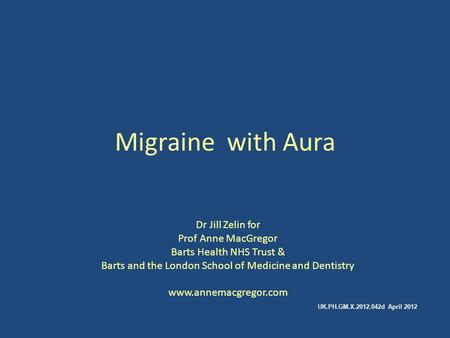 Migraine with Aura Dr Jill Zelin for Prof Anne MacGregor Barts Health NHS Trust & Barts and the London School of Medicine and Dentistry www.annemacgregor.com.