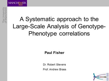 A Systematic approach to the Large-Scale Analysis of Genotype- Phenotype correlations Paul Fisher Dr. Robert Stevens Prof. Andrew Brass.
