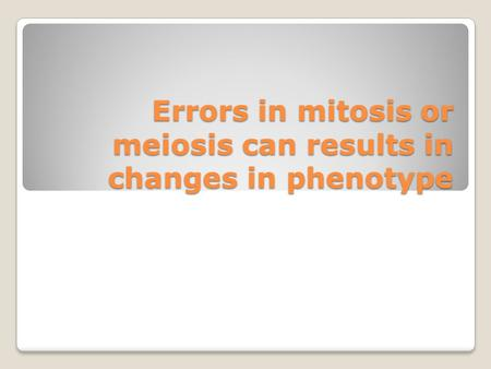 Errors in mitosis or meiosis can results in changes in phenotype
