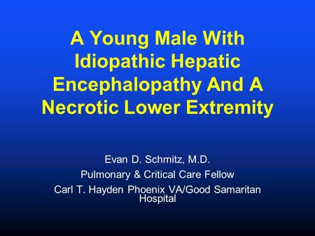 A Young Male With Idiopathic Hepatic Encephalopathy And A Necrotic Lower Extremity Evan D. Schmitz, M.D. Pulmonary & Critical Care Fellow Carl T. Hayden.