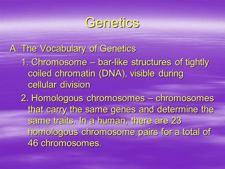 Genetics A. The Vocabulary of Genetics 1. Chromosome – bar-like structures of tightly coiled chromatin (DNA), visible during cellular division 2. Homologous.