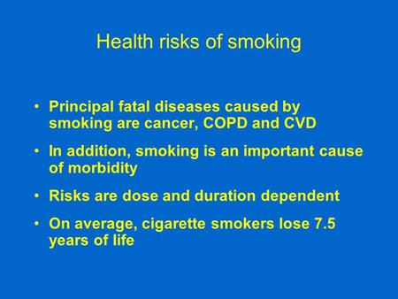 Health risks of smoking Principal fatal diseases caused by smoking are cancer, COPD and CVD In addition, smoking is an important cause of morbidity Risks.