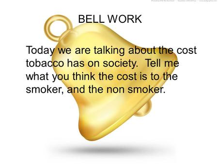 BELL WORK Today we are talking about the cost tobacco has on society. Tell me what you think the cost is to the smoker, and the non smoker.