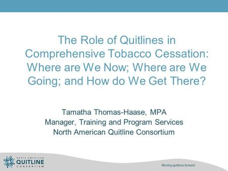 The Role of Quitlines in Comprehensive Tobacco Cessation: Where are We Now; Where are We Going; and How do We Get There? Tamatha Thomas-Haase, MPA Manager,