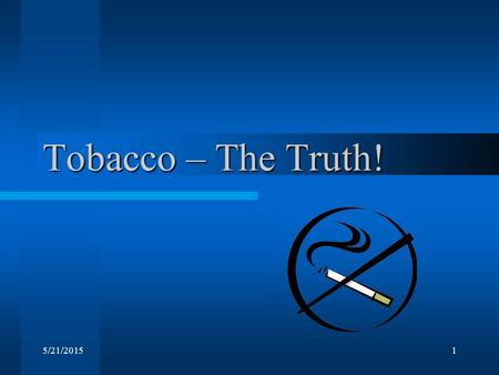 5/21/20151 Tobacco – The Truth!. Consequences of Smoking: On your Task Sheet draw a smoker: –What does that person look like? Inside and outside –Label.