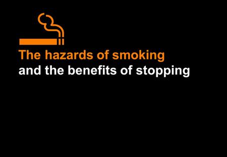 The hazards of smoking and the benefits of stopping.