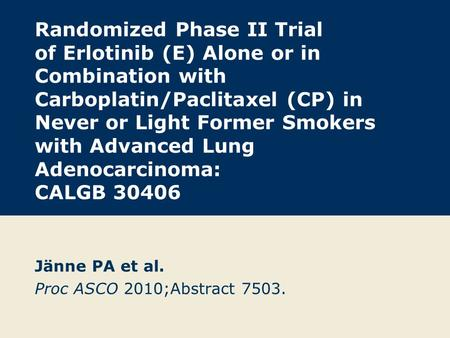 Randomized Phase II Trial of Erlotinib (E) Alone or in Combination with Carboplatin/Paclitaxel (CP) in Never or Light Former Smokers with Advanced Lung.