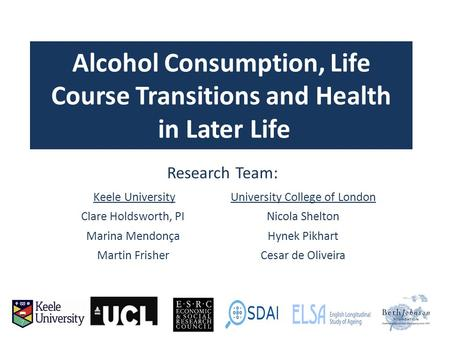 Alcohol Consumption, Life Course Transitions and Health in Later Life Research Team: Keele UniversityUniversity College of London Clare Holdsworth, PINicola.