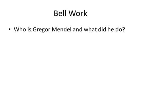 Bell Work Who is Gregor Mendel and what did he do?