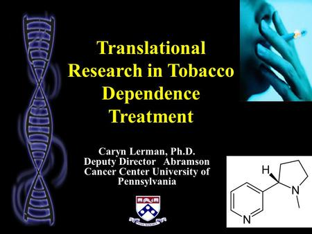Translational Research in Tobacco Dependence Treatment Caryn Lerman, Ph.D. Deputy Director Abramson Cancer Center University of Pennsylvania.