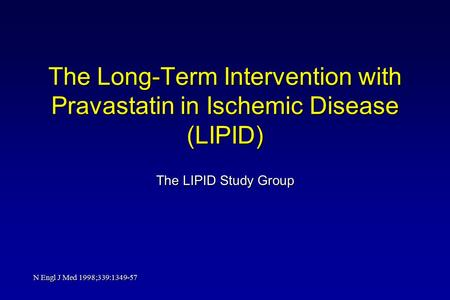 The Long-Term Intervention with Pravastatin in Ischemic Disease (LIPID) The LIPID Study Group N Engl J Med 1998;339:1349-57.