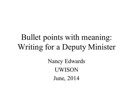 Bullet points with meaning: Writing for a Deputy Minister Nancy Edwards UWISON June, 2014.