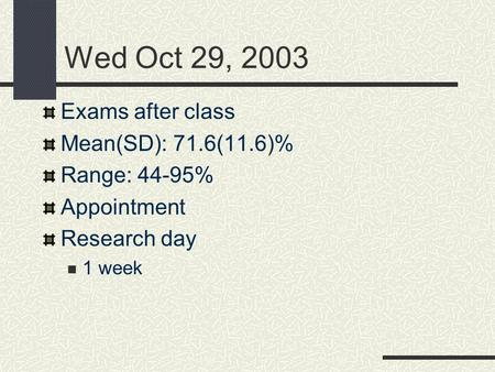 Wed Oct 29, 2003 Exams after class Mean(SD): 71.6(11.6)% Range: 44-95% Appointment Research day 1 week.