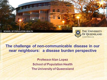The challenge of non-communicable disease in our near neighbours: a disease burden perspective Professor Alan Lopez School of Population Health The University.