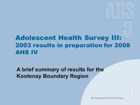 McCreary Centre Society Adolescent Health Survey III: 2003 results in preparation for 2008 AHS IV A brief summary of results for the Kootenay Boundary.