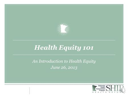 Health Equity 101 An Introduction to Health Equity June 26, 2013.