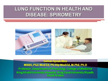 LUNG FUNCTION IN HEALTH AND DISEASE: SPIROMETRY Sultan Ayoub Meo MBBS, PGC Med Ed, PG Dip Med Ed, M.Phil, Ph.D Professor, Department of Physiology, College.