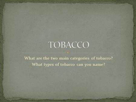 What are the two main categories of tobacco? What types of tobacco can you name?
