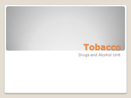 Tobacco Drugs and Alcohol Unit. Tobacco Processed from the leaves of tobacco plants. Tobacco is categorized into two main categories: ◦Smoked tobacco,