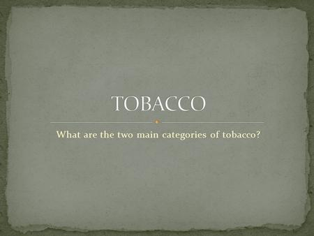What are the two main categories of tobacco?. Burning of tobacco and inhaling the resulting smoke/chemicals Most people who smoke begin between the ages.